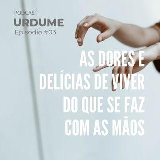 Podcast URDUME #03 - As Dores e delícias de viver do que se faz com as mãos