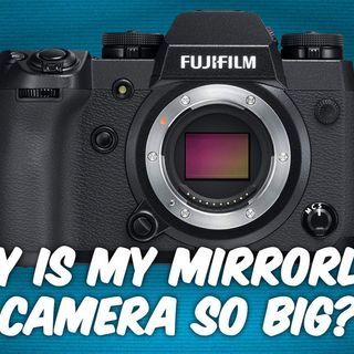 Ask The Tech Guy 8: Why Is the Fujifilm X-H1 so Large for a Mirrorless Camera?