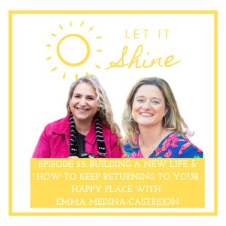 Episode 33: Building A New Life & How To Keep Returning To Your Happy Place With Emma Medina-Castrejon