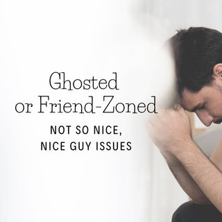 Ghosted or Friend-Zoned - Not so Nice, Nice Guy Issues