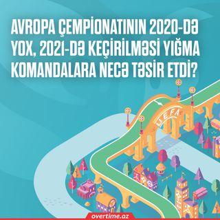 Avropa çempionatının 2020-də yox, 2021-də keçirilməsi yığma komandalara necə təsir etdi? | Overtime #10
