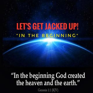 "'In The Beginning"" LET'S GET JACKED UP!"