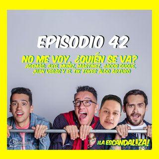Ep 42 No me voy, ¿quién se va? Además: Axel Muñiz, Martínez, Jacob Duque, Juan Vegas y el tik toker Aldo Arturo