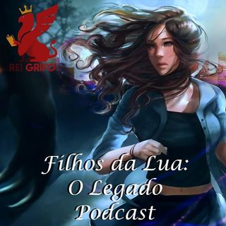 Podcast do Rei Grifo 057: Filhos da Lua: O Legado