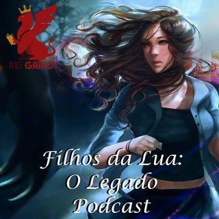 Podcast do Rei Grifo 057: Filhos da Lua: O Legado