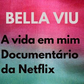 Bella Viu - 01 - A vida em mim - Documentário - Netflix