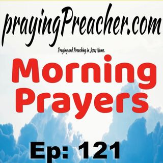 Morning Prayers  Ep121  by prayingPreacher.com