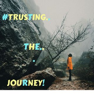 #TRUSTING THE JOURNEY!