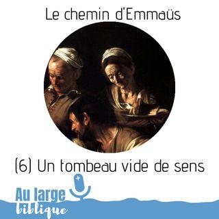 #153 Le chemin d'Emmaüs (6) Un tombeau vide de sens