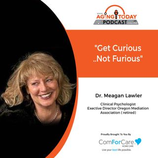 6/24/21- (S5)/E23: Dr. Meagan Lawler, Clinical Psychologist | GET CURIOUS, NOT FURIOUS | Aging Today with Mark Turnbull from ComForCare Port