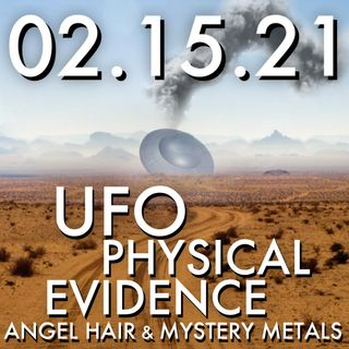 02.15.21. UFO Physical Evidence: Angel Hair and Mystery Metals