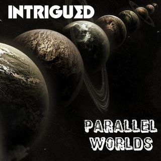 INTRIGUED: Parallel Worlds - Three Tales of Interdimensional Travel