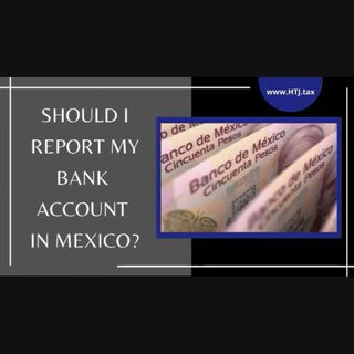 [ HTJ Podcast ] Should I Report My Bank Account in Mexico