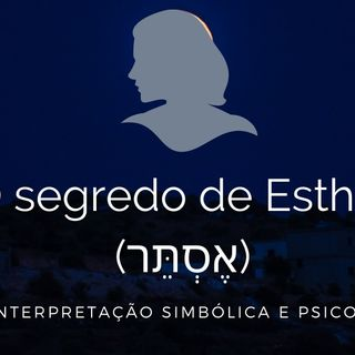 O Segredo de Esther (אֶסְתֵּר) - Uma interpretação Simbólica e Psicológica