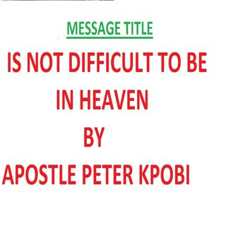 Is Not Difficult To Be In Heaven-Pt 1-Apostle Peter Kpobi.mp3