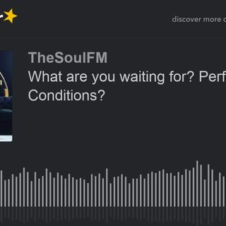 What are you waiting for- Perfect Conditions