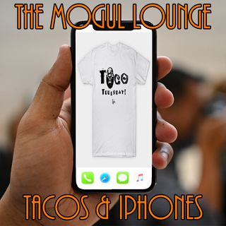 The Mogul Lounge Episode 203: Tacos & iPhones