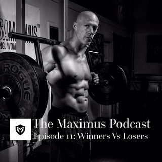 The Maximus Podcast Ep. 11 - Winners Vs Losers
