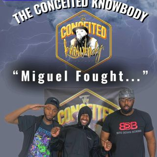 The Conceited Knowbody EP. 160 Miguel Fought...