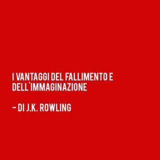 """""""I Vantaggi del FALLIMENTO e dell'IMMAGINAZIONE"""" - di J.K. Rowling"""