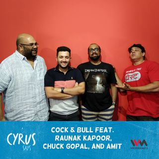Ep. 365: Cock & Bull feat. Raunak Kapoor, Chuck Gopal and Amit