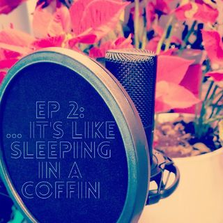 EP 2: ...It's Like Sleeping In A Coffin