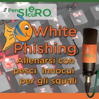 #125 - «White Phishing», provare con pesci innocui prima di affrontare gli squali