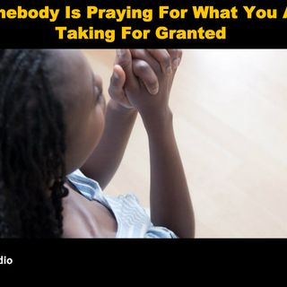 Somebody Is Praying For What You Are Taking For Granted