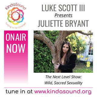 Juliette Bryant: Wild, Sacred Sexuality (The Next Level Show with Luke Scott III)