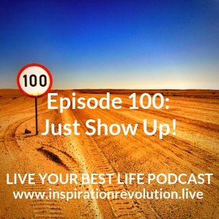 Ep 100 - Just Show Up