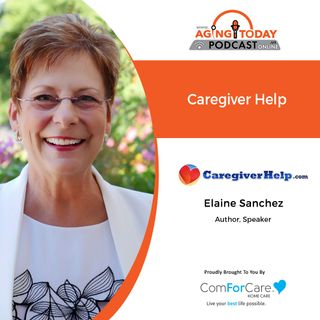 6/28/21- (S5)/E24: Elaine Sanchez of CaregiverHelp.com | HELP FOR CAREGIVERS | Aging Today with Mark Turnbull from ComForCare Portland