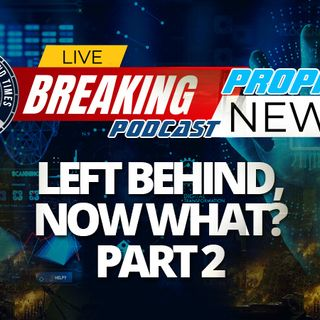 NTEB PROPHECY NEWS PODCAST: You've Missed The Pretribulation Rapture And Have Been Left Behind, Here's What You Will Experience Now