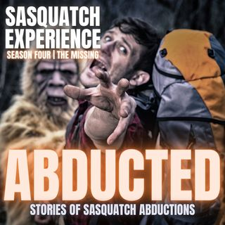 EP 38: Abducted - Stories of Sasquatch Abductions