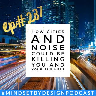 #237: How Cities and Noise Could Be Killing You and Your Business