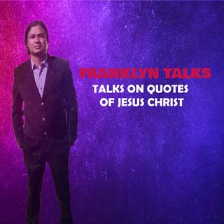 Quotes of Jesus Christ -Franklyn Talks -Part 1