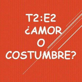 T2:E2 ¿Amor O Costumbre?