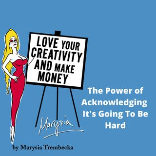 8. The Power of Acknowledging It's Going To Be Hard - Marysia Trembecka for Love Your Creativity & Make Money