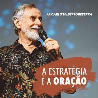 A ESTRATÉGIA É A ORAÇÃO // pr. Carlos Alberto Bezerra