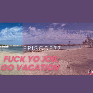Episode 77: Fuck Yo Job; Go on Vacation
