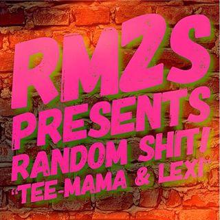 """RM2S Presents: Random S*** """"Tee-Mama & Lexi"""""""