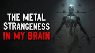 """The metal strangeness in my brain"" Creepypasta"