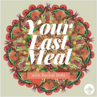Your Last Meal with Rachel Belle