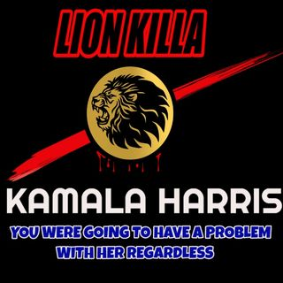 LION KILLA_ KAMALA HARRIS, YOU WERE GOING TO HAVE A PROBLEM WITH HER REGARDLESS