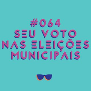 #064 - As eleições municipais e a importância do seu voto