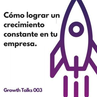 Growth Talks 003: Cómo lograr un crecimiento constante en tu empresa