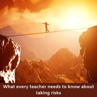 What every teacher should know about taking risks