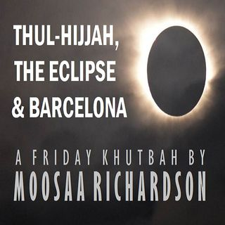 Khutbah: Thul-Hijjah, the Eclipse, and Barcelona
