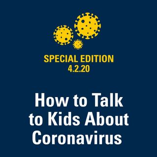 How to Talk to Kids About Coronavirus 4.2.20