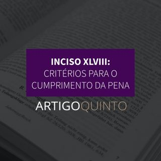 Inciso XLVII: Critérios para o cumprimento da pena - Artigo 5º
