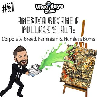 #67  America Became a Pollack Stain: Corporate Greed, Feminism and Homeless Bums.